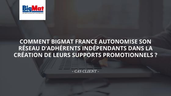 Comment BigMat France autonomise son réseau d'adhérents indépendants dans la création de leurs supports promotionnels ?